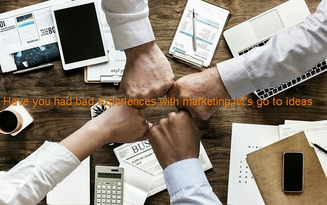 Have you had bad experiences with marketing let's go to ideas